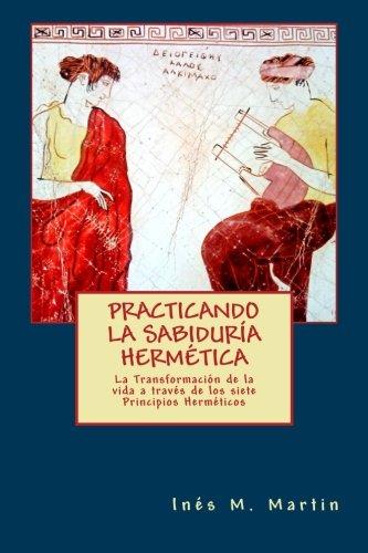 Practicando la Sabiduría Hermética: La transformación de la vida a través de los 7 principios herméticos por Inés M. Martín
