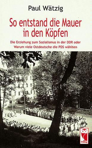 So entstand die Mauer in den Köpfen: Die Erziehung zum Sozialismus in der DDR oder Warum viele Ostdeutsche die PDS wählten