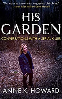 HIS GARDEN: Conversations With A Serial Killer by [Howard, Anne K.]