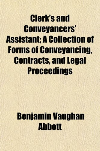 Clerk's and Conveyancers' Assistant; A Collection of Forms of Conveyancing, Contracts, and Legal Proceedings