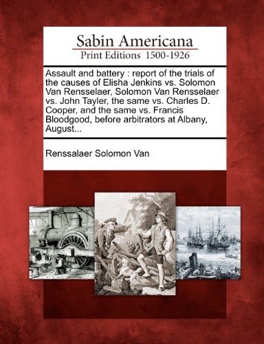 Assault and Battery: Report of the Trials of the Causes of Elisha Jenkins vs. Solomon Van Rensselaer, Solomon Van Rensselaer vs. John Tayle