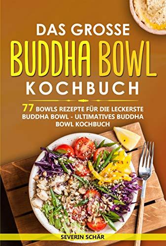 Das grosse Buddha Bowl Kochbuch: 77 Bowls Rezepte für die leckerste Buddha Bowl - Ultimatives Buddha Bowl Kochbuch -