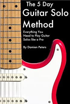 The 5 Day Guitar Solo Method - Everything You Need to Play Guitar Solos like a Pro by [Peters, Damien]