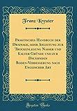 Praktisches Handbuch der Drainage, oder Anleitung zur Trockenlegung Nasser und Kalter Gr¿nde und zur Dauernden Boden-Verbesserung nach Englischer Art (Classic Reprint)