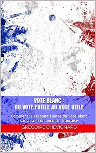 Vote blanc : du vote futile au vote utile: Comment la reconnaissance du vote blanc sauvera la dmocratie franaise (Res Publica t. 3)
