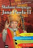 Sladami swietego Jana Pawla II: Zagadki opowiadania i kolorowanki dla dzieci