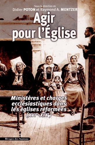 Agir pour l'Eglise : Ministères et charges ecclésiastiques dans les églises réformées (XVIe-XIXe) par Didier Poton