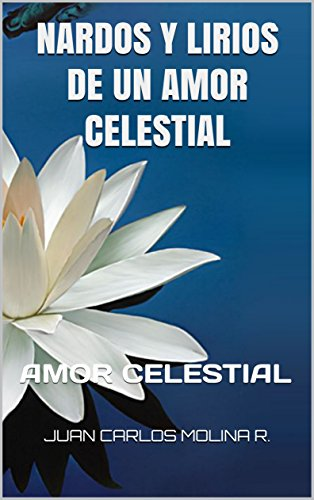 NARDOS Y LIRIOS DE UN AMOR CELESTIAL: AMOR CELESTIAL (NARDOS DE AMOR nº 1) por JUAN CARLOS MOLINA R.