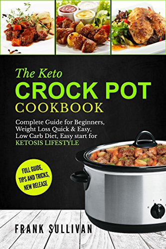 The Keto Crock Pot Cookbook: Complete Guide for Beginners, Weight Loss Quick & Easy, Low Carb Diet, Easy start for KETOSIS LIFESTYLE, Full guide, tips and tricks, new release (English Edition)