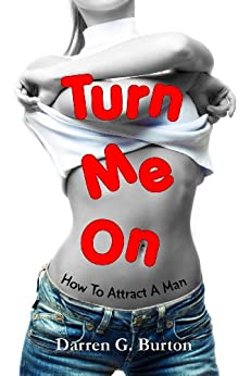 Turn Me On: How To Attract A Man by [Burton, Darren G.]