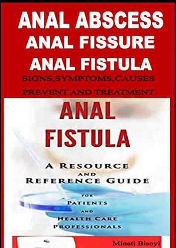 Anal Abscess, Anal Fissure ,Anal Fistula,   Signs  Symptoms, Causes ,Treatment and Prevent (English Edition)