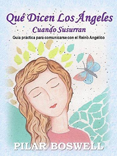 Qué Dicen Los Ángeles Cuando Susurran: Guía práctica para comunicarse con el Reino Angélico por Pilar Boswell