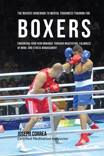 The Novices Guidebook To Mental Toughness Training For Boxers: Enhancing Your Performance Through Meditation, Calmness Of Mind, And Stress Management