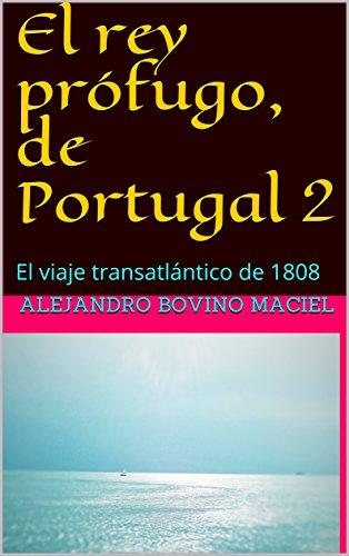 El rey prófugo, de Portugal 2: El viaje transatlántico de 1808 por Alejandro Bovino  Maciel