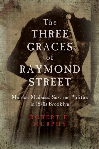The Three Graces of Raymond Street: Murder, Madness, Sex, and Politics in 1870s Brooklyn (Excelsior Editions) by Murphy, Robert E. (2015) Paperback