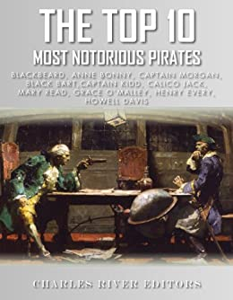 The Top 10 Most Notorious Pirates: Blackbeard, Captain Kidd, Captain Morgan, Grace O'Malley, Black Bart, Calico Jack, Anne Bonny, Mary Read, Henry Every and Howell Davis by [Charles River Editors]