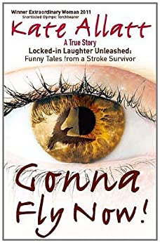 Gonna Fly Now!: Locked-in Laughter Unleashed: Funny Tales From a Stroke Survivor by [Allatt, Kate Frances]