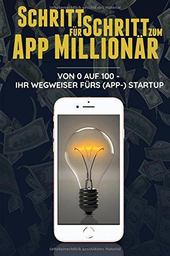 Schritt für Schritt zum App Millionär: Von 0 auf 100 - Ihr Wegweiser fürs (App-)StartUp