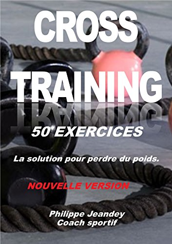 CROSS-TRAINING 50 EXERCICES (nouvelle version): La solution pour perdre du poids