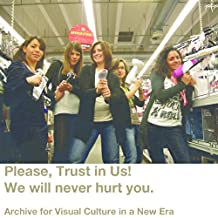 Please, Trust in Us! We will never hurt you. Archive for visual culture in a new era. (French Edition)