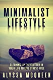 Minimalist Lifestyle: Cleaning Up the Clutter in Your Life to Live Stress Free. (Minimalism, Budget, Organize, Declutter, Focus)