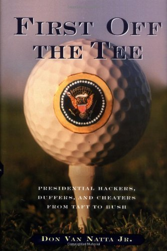 First Off the Tee: Presidential Hackers, Duffers, and Cheaters from Taft to Bush by Don Van Natta Jr. (2003) Hardcover