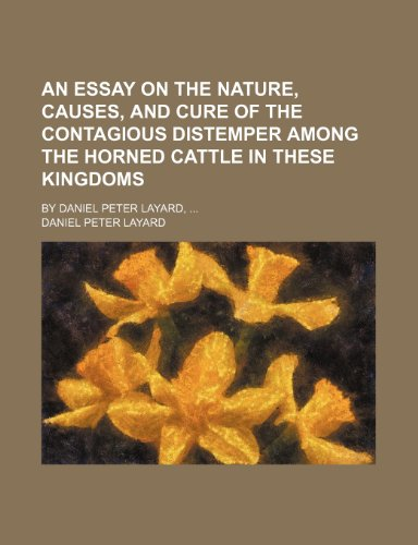 An essay on the nature, causes, and cure of the contagious distemper among the horned cattle in these kingdoms; By Daniel Peter Layard,