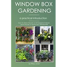 Window Box Gardening - A Practical Introduction: How to Grow Flowers of All Seasons Indoors upon House or Apartment Windowsills