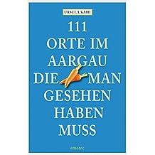 111 Orte im Aargau, die man gesehen haben muss (111 Orte ...)