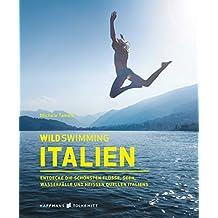 Wild Swimming Italien: Entdecke die schönsten Flüsse, Seen, Wasserfälle und heißen Quellen Italiens