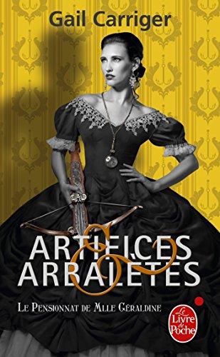 Artifices & Arbalètes (Le Pensionnat de Mlle Géraldine, Tome 4) par Gail Carriger