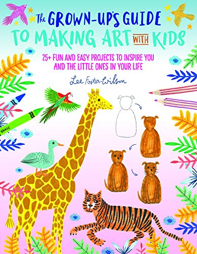 The Grown-Up's Guide to Making Art with Kids: 25+ fun and easy projects to inspire you and the little ones in your life