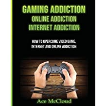 Gaming Addiction: Online Addiction: Internet Addiction: How to Overcome Video Game, Internet, and Online Addiction