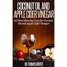 Coconut Oil and Apple Cider Vinegar: 28 Mind Blowing Uses for Coconut Oil and Apple Cider Vinegar (The Apple Cider Vinegar and Coconut Oil Bible - Amazing ... Uses, and Natural Cures) (English Edition)