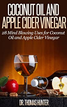Coconut Oil and Apple Cider Vinegar: 28 Mind Blowing Uses for Coconut Oil and Apple Cider Vinegar (The Apple Cider Vinegar and Coconut Oil Bible - Amazing ... Uses, and Natural Cures) (English Edition) par [Hunter, Thomas]