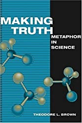Making Truth: METAPHOR IN SCIENCE by Theodore L. Brown (2003-05-05)