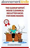 The Clean Up Artist - House Cleaning & Declutter Hacks for Home Makers: The bestselling housekeeping guide for busy people with busy homes (English Edition)