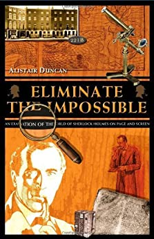 Eliminate the Impossible: An examination of the world of Sherlock Holmes on page and screen by [Duncan, Alistair]