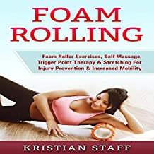Foam Rolling: Foam Roller Exercises, Self-Massage, Trigger Point Therapy & Stretching for Injury Prevention & Increased Mobility