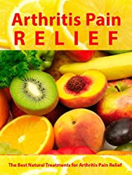 Arthritis Pain Relief - The Best Natural Treatments for Arthritis Pain Relief -- Be Pain Free Today (Arthritis Relief Series Book 1) (English Edition)