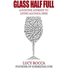 Glass Half Full: A Positive Journey to Living Alcohol-Free (- Addiction Recovery series Book 3) (English Edition)
