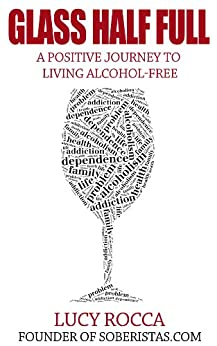 Glass Half Full: A Positive Journey to Living Alcohol-Free (- Addiction Recovery series Book 3) by [Rocca, Lucy]
