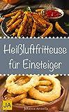 Heißluftfritteuse für Einsteiger - Einfache, schnelle und leckere Gerichte für die Heißluftfritteuse