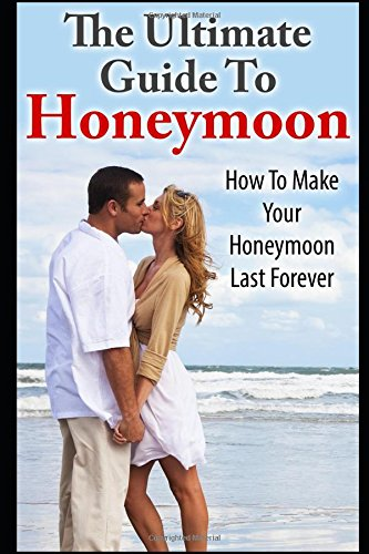 Honeymoon: The Ultimate Guide To Honeymoon: How To Make Your Honeymoon Last Forever
