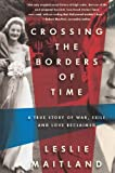 Crossing the Borders of Time: A True Story of War, Exile, and Love Reclaimed by Leslie Maitland (2013-01-08)
