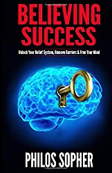 Believing Success: How to Be Successful - Change Your Limiting Beliefs and Achieve Your Goals