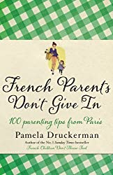 French Parents Don't Give In: 100 parenting tips from Paris by Pamela Druckerman (2013-02-14)