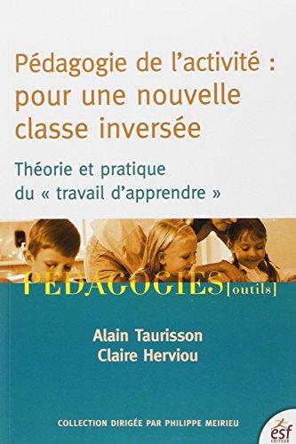 Pédagogie de l'activité : pour une nouvelle classe inversée : Théorie et pratique du