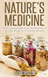 Nature's Medicine: The Everyday Guide to Herbal Remedies & Healing Recipes for Common Ailments (Natural Cures & Herbal Remedies From Your Own Kitchen)