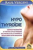 Hypothyroïdie: Comment reconnaître et traiter le plus fréquent des troubles de la thyroïde et rééquilibrer votre organisme.